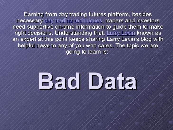 Bad Data Earning from day trading futures platform, besides necessary  day trading techniques , traders and investors need...