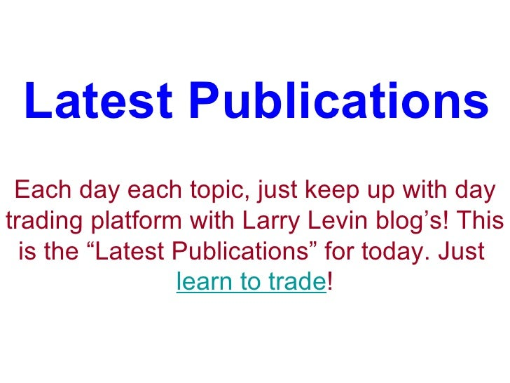 "Latest Publications Each day each topic, just keep up with day trading platform with Larry Levin blog's! This is the ""Late..."