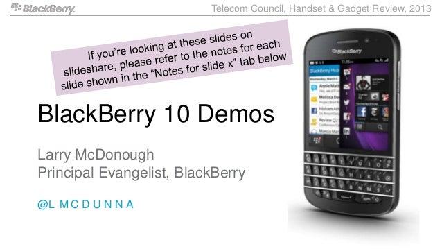 Telecom Council, Handset & Gadget Review, 2013BlackBerry 10 DemosLarry McDonoughPrincipal Evangelist, BlackBerry@L M C D U...
