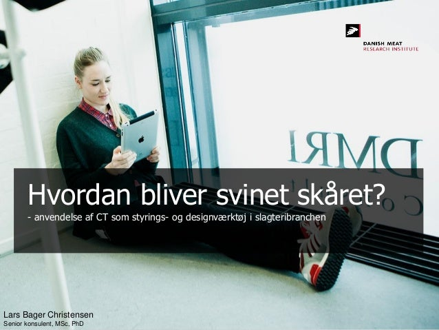 Hvordan bliver svinet skåret?- anvendelse af CT som styrings- og designværktøj i slagteribranchenLars Bager ChristensenSen...