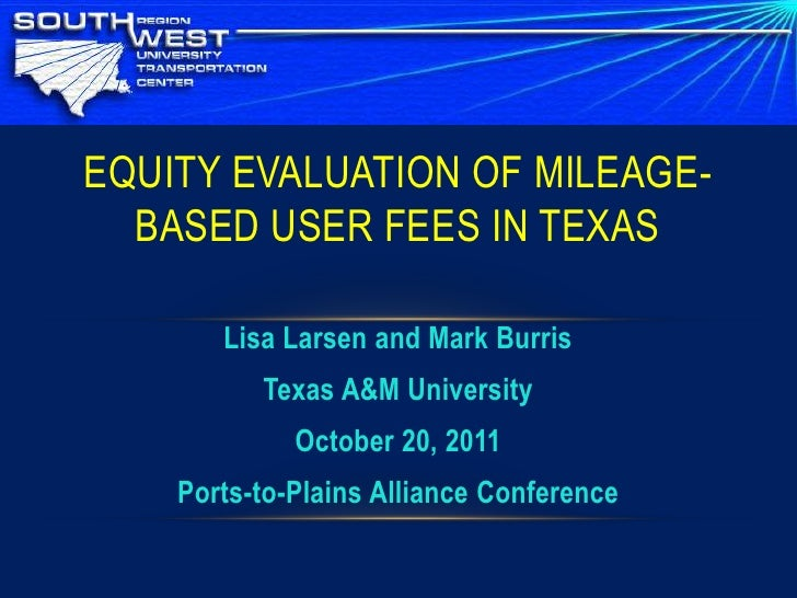 EQUITY EVALUATION OF MILEAGE-  BASED USER FEES IN TEXAS       Lisa Larsen and Mark Burris          Texas A&M University   ...