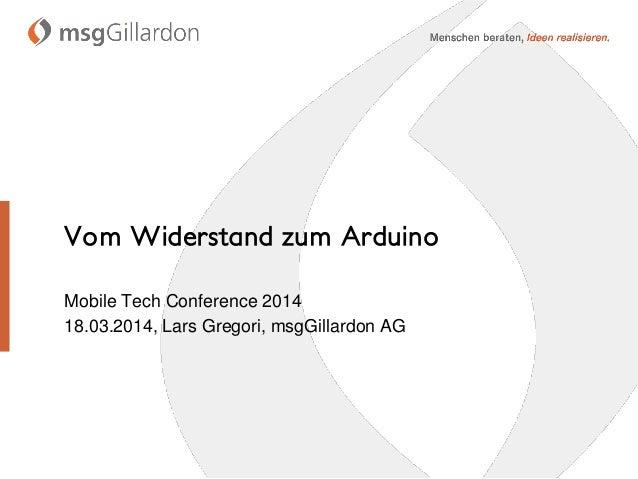 Vom Widerstand zum Arduino Mobile Tech Conference 2014 18.03.2014, Lars Gregori, msgGillardon AG