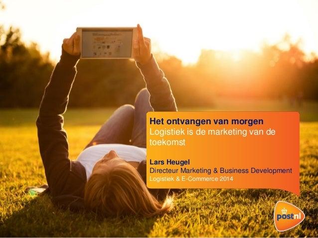 Het ontvangen van morgen Logistiek is de marketing van de toekomst Lars Heugel Directeur Marketing & Business Development ...