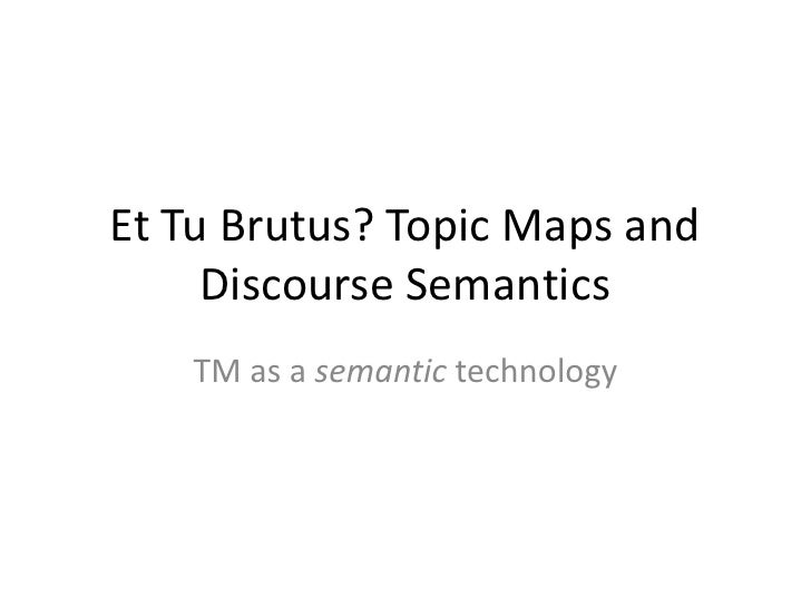 Et Tu Brutus? Topic Maps and      Discourse Semantics    TM as a semantic technology