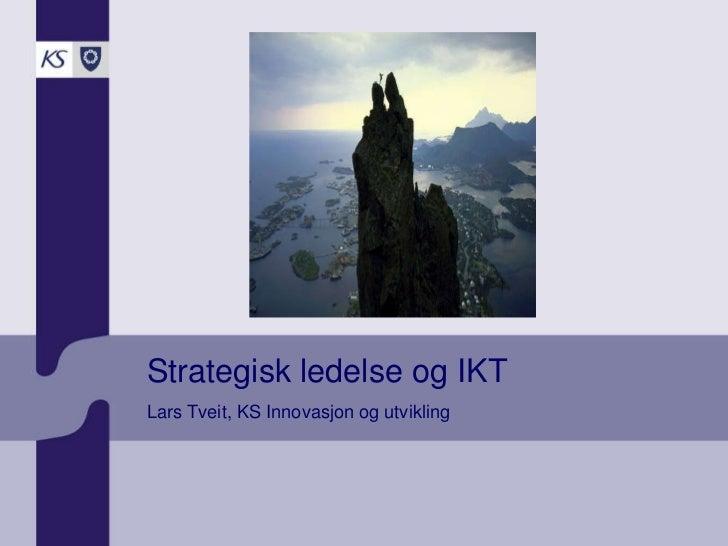 Strategisk ledelse og IKT Lars Tveit, KS Innovasjon og utvikling