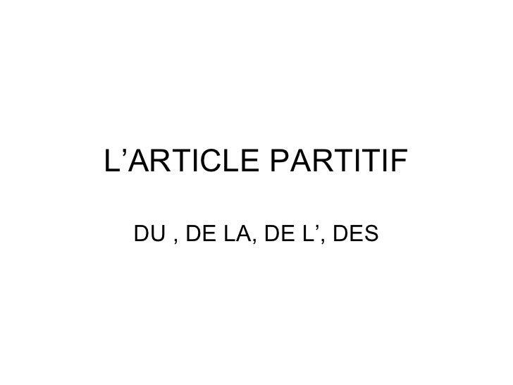 L'ARTICLE PARTITIF DU , DE LA, DE L', DES