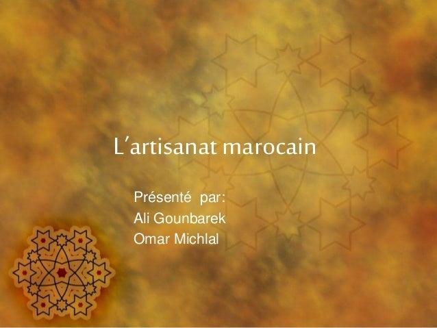 L'artisanat marocain Présenté par: Ali Gounbarek Omar Michlal