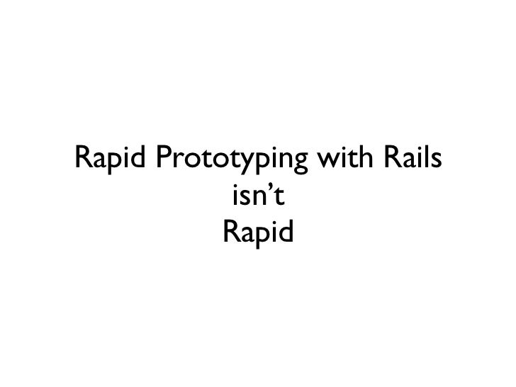Rapid Prototyping with Rails            isn't           Rapid