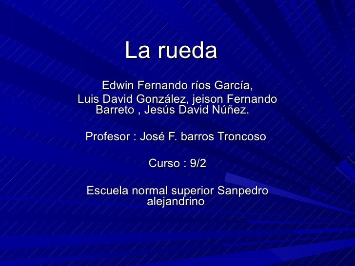 La rueda  Edwin Fernando ríos García, Luis David González, jeison Fernando Barreto , Jesús David Núñez.  Profesor : José F...