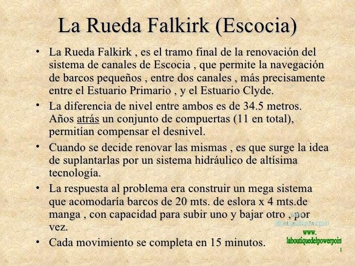 La Rueda Falkirk (Escocia) <ul><li>La Rueda Falkirk , es el tramo final de la renovación del sistema de canales de Escocia...