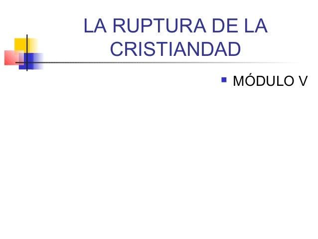 LA RUPTURA DE LA CRISTIANDAD  MÓDULO V
