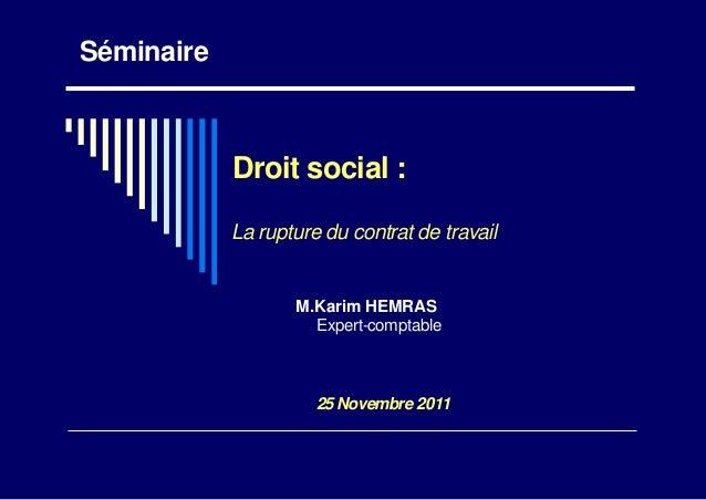 SéminaireDroit social :La rupture du contrat de travailM.Karim HEMRASExpert-comptable25 Novembre 2011