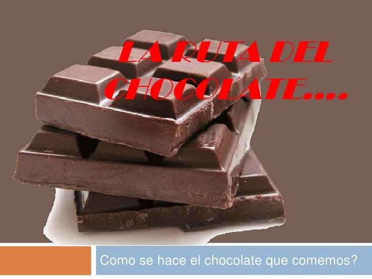 La ruta del chocolate….<br />Como se hace el chocolate quecomemos?<br />
