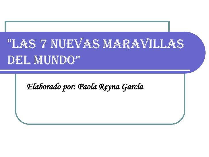 """"""" Las 7 nuevas maravillas del mundo""""   Elaborado por: Paola Reyna García"""