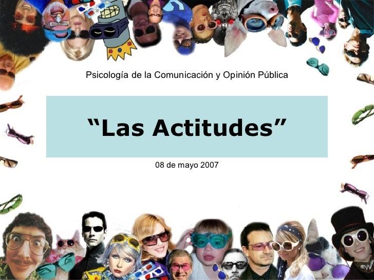 """"""" Las Actitudes"""" Psicología de la Comunicación y Opinión Pública 08 de mayo 2007"""