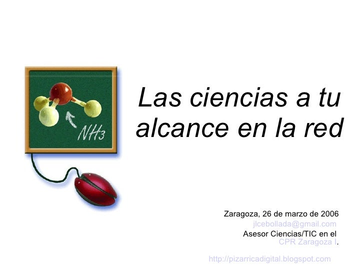 Las ciencias a tu alcance en la red <ul><ul><li>Zaragoza, 26 de marzo de 2006 </li></ul></ul><ul><ul><li>[email_address]  ...