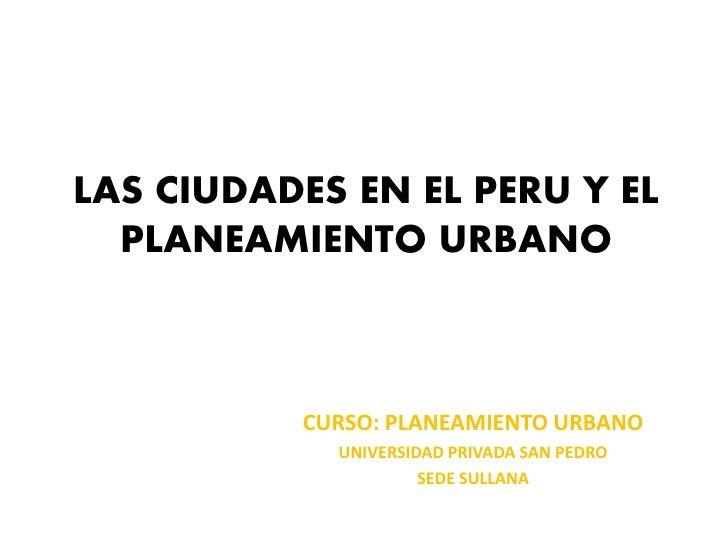 LAS CIUDADES EN EL PERU Y EL  PLANEAMIENTO URBANO          CURSO: PLANEAMIENTO URBANO            UNIVERSIDAD PRIVADA SAN P...