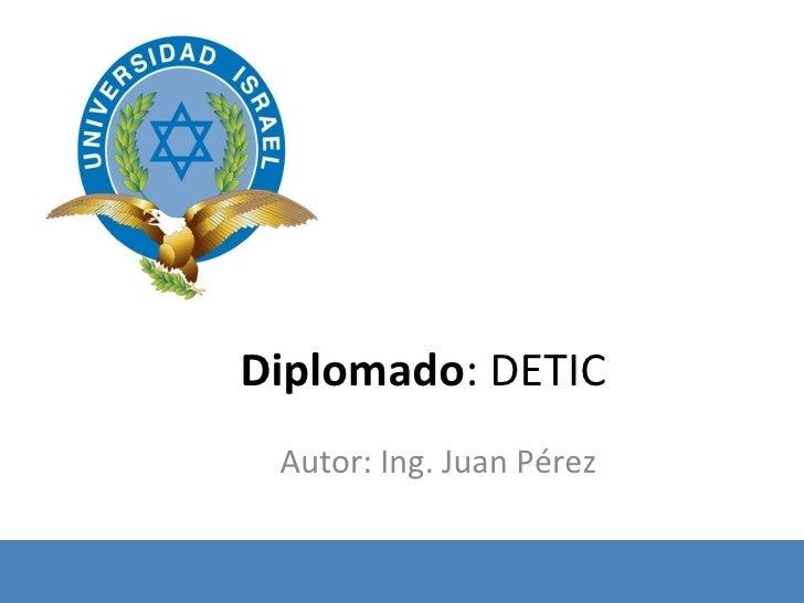 Diplomado : DETIC Autor: Ing. Juan Pérez
