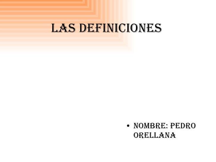 Las definiciones <ul><li>Nombre: pedro orellana </li></ul>