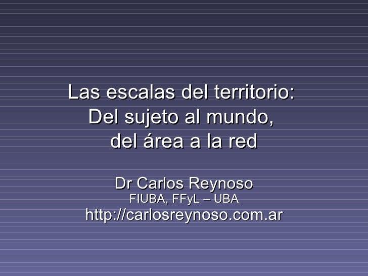 Las escalas del territorio:  Del sujeto al mundo,  del área a la red Dr Carlos Reynoso FIUBA, FFyL – UBA http://carlosreyn...