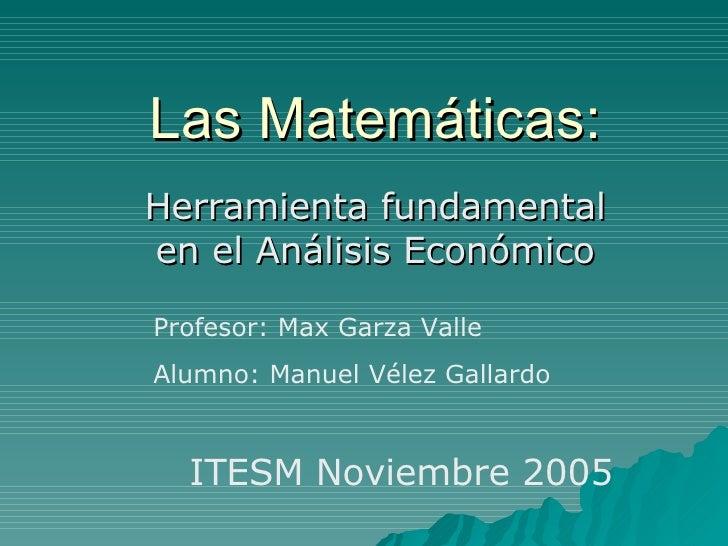 Las Matemáticas: Herramienta fundamental en el Análisis Económico Profesor: Max Garza Valle Alumno: Manuel Vélez Gallardo ...