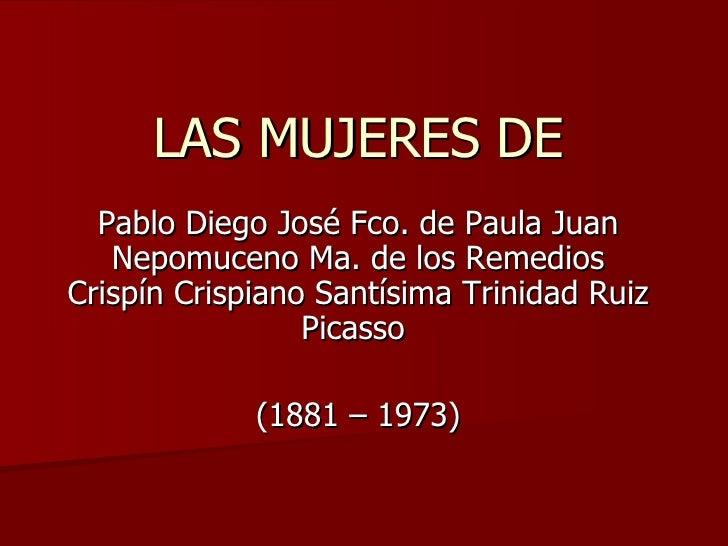 LAS MUJERES DE Pablo Diego José Fco. de Paula Juan Nepomuceno Ma. de los Remedios Crispín Crispiano Santísima Trinidad Rui...