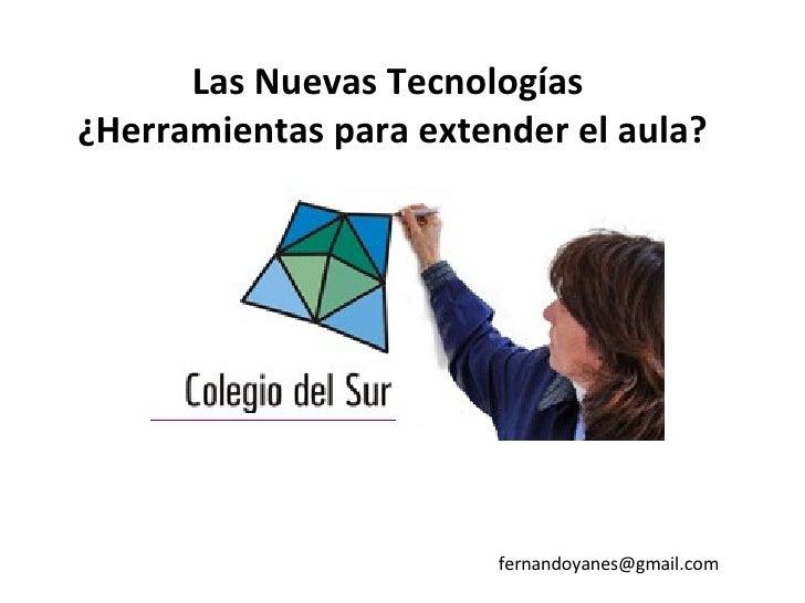 Las Nuevas Tecnologías  ¿Herramientas para extender el aula? [email_address]