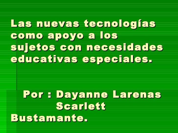 Las nuevas tecnologías como apoyo a los sujetos con necesidades educativas especiales.   Por : Dayanne Larenas   Scarlett ...