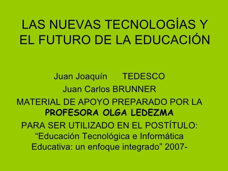 LAS NUEVAS TECNOLOGÍAS Y EL FUTURO DE LA EDUCACIÓN Juan Joaquín  TEDESCO Juan Carlos BRUNNER MATERIAL DE APOYO PREPARADO P...