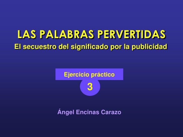LAS PALABRAS PERVERTIDAS El secuestro del significado por la publicidad                 Ejercicio práctico                ...