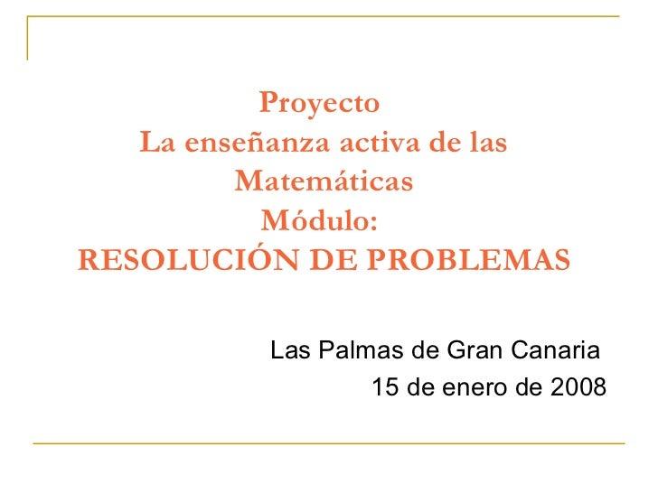 Proyecto  La enseñanza activa de las Matemáticas Módulo:  RESOLUCIÓN DE PROBLEMAS Las Palmas de Gran Canaria  15 de enero ...