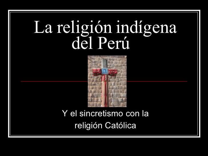 La religión indígena del Perú  Y el sincretismo con la  religión Católica
