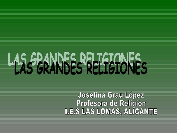 LAS GRANDES RELIGIONES Josefina Grau López Profesora de Religión  I.E.S LAS LOMAS, ALICANTE