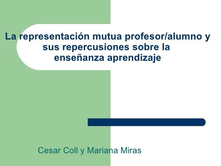 La representación mutua profesor/alumno y sus repercusiones sobre la  enseñanza aprendizaje Cesar Coll y Mariana Miras