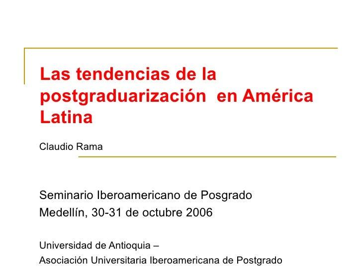 Las tendencias de la postgraduarización  en América Latina Claudio Rama Seminario Iberoamericano de Posgrado Medellín, 30-...