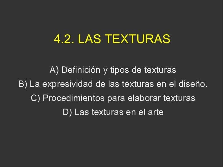 4.2. LAS TEXTURAS <ul><ul><li>A) Definición y tipos de texturas </li></ul></ul><ul><ul><li>B) La expresividad de las textu...