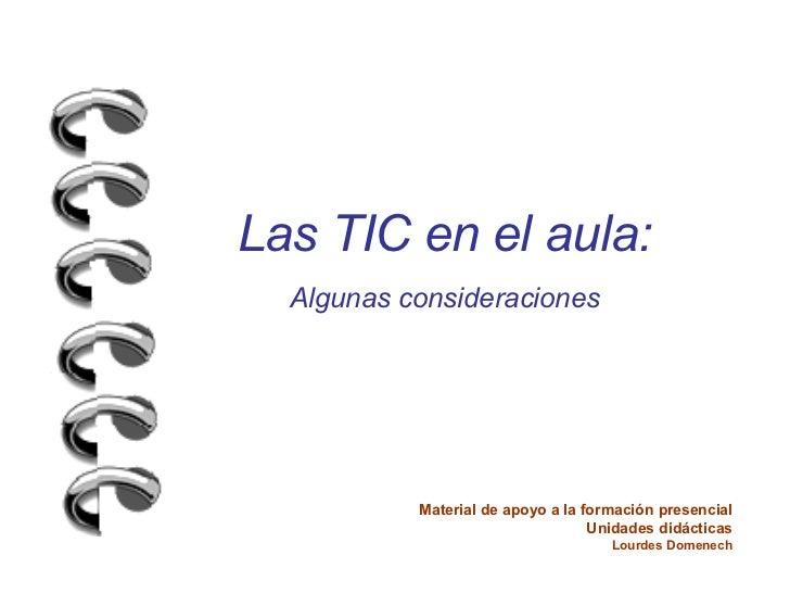 Las TIC en el aula: Algunas consideraciones Material de apoyo a la formación presencial Unidades didácticas Lourdes Domenech