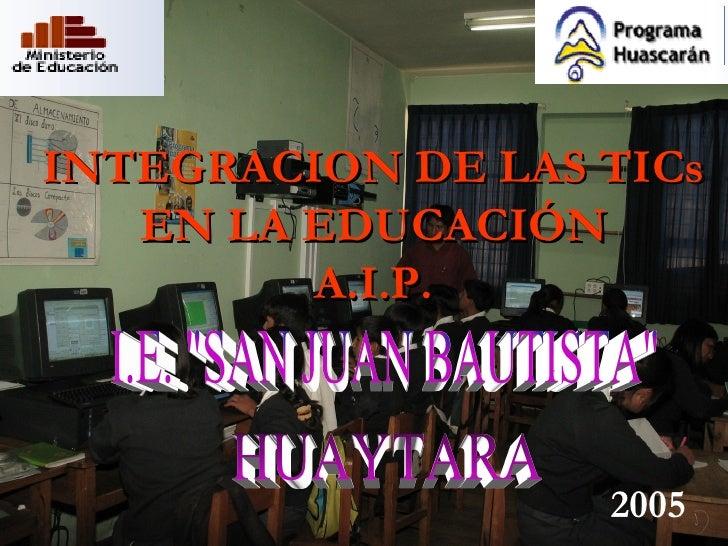 """INTEGRACION DE LAS TICs EN LA EDUCACIÓN A.I.P. I.E. """"SAN JUAN BAUTISTA"""" HUAYTARA 2005"""