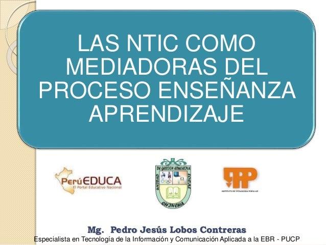 LAS NTIC COMO MEDIADORAS DEL PROCESO ENSEÑANZA APRENDIZAJE Mg. Pedro Jesús Lobos Contreras Especialista en Tecnología de l...