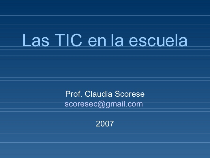 Las TIC en la escuela Prof. Claudia Scorese [email_address]   2007