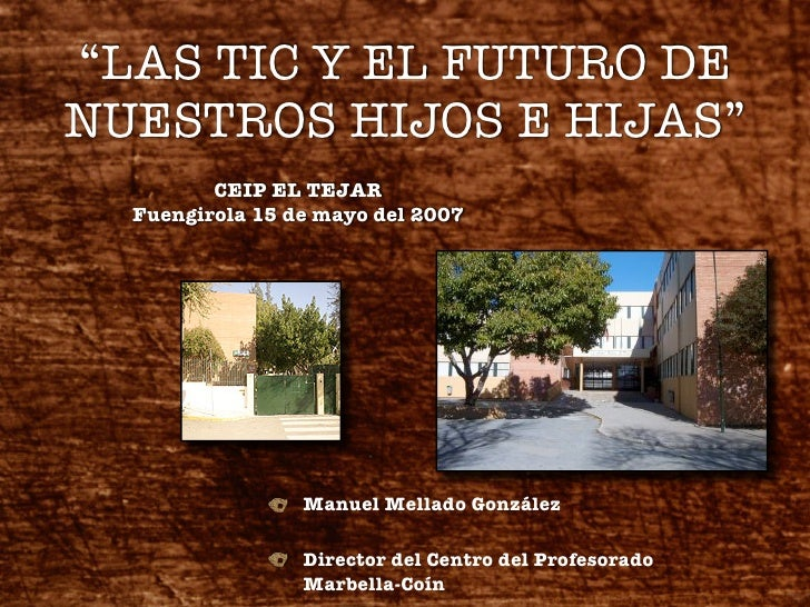 """""""LAS TIC Y EL FUTURO DE NUESTROS HIJOS E HIJAS""""          CEIP EL TEJAR   Fuengirola 15 de mayo del 2007                   ..."""