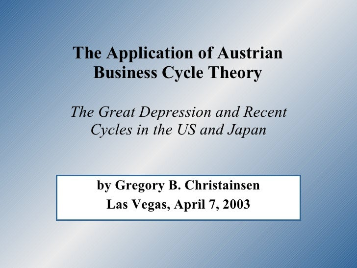 The Application of Austrian  Business Cycle Theory  by Gregory B. Christainsen Las Vegas, April 7, 2003 The Great Depressi...