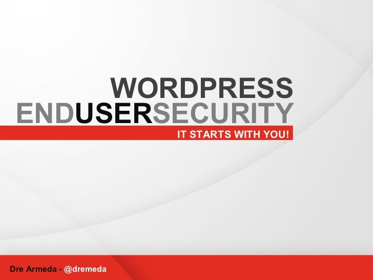 IT STARTS WITH YOU! Dre Armeda -  @dremeda WORDPRESS END USER SECURITY