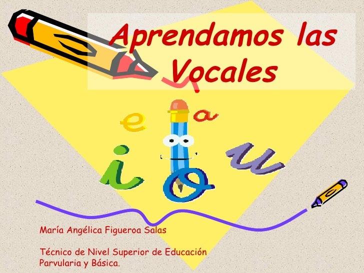 Aprendamos las Vocales María Angélica Figueroa Salas Técnico de Nivel Superior de Educación Parvularia y Básica.