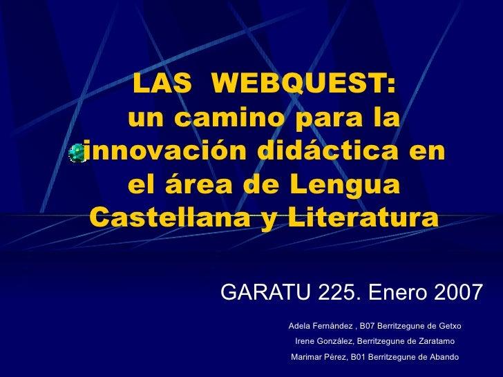 LAS  WEBQUEST: un camino para la innovación didáctica en el área de Lengua Castellana y Literatura GARATU 225. Enero 2007 ...