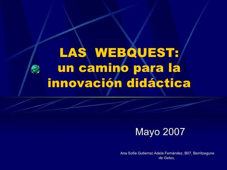 LAS  WEBQUEST: un camino para la innovación didáctica Mayo 2007 Ana Sofía Gutierrez Adela Fernández, B07, Berritzegune de ...