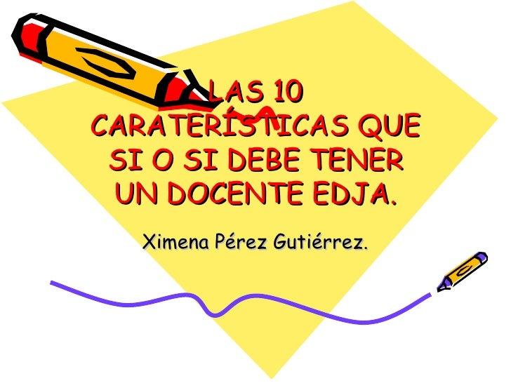 LAS 10 CARATERÍSTICAS QUE SI O SI DEBE TENER UN DOCENTE EDJA. Ximena Pérez Gutiérrez.