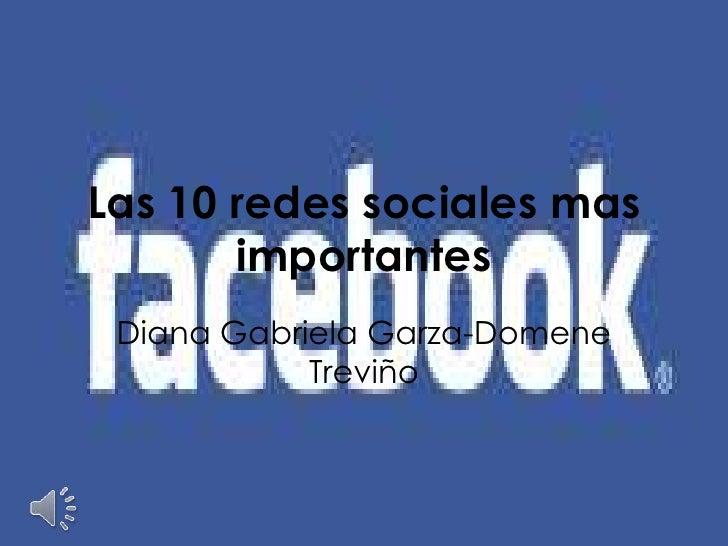 Las 10 redessociales mas importantes<br />Diana Gabriela Garza-Domene Treviño<br />