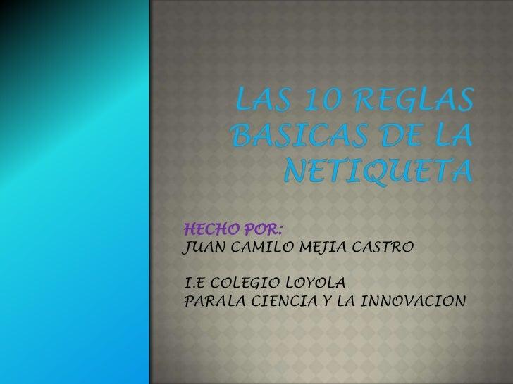 LAS 10 REGLAS BASICAS DE LA NETIQUETA<br />HECHO POR:<br />JUAN CAMILO MEJIA CASTRO<br />I.E COLEGIO LOYOLA <br />PARALA C...