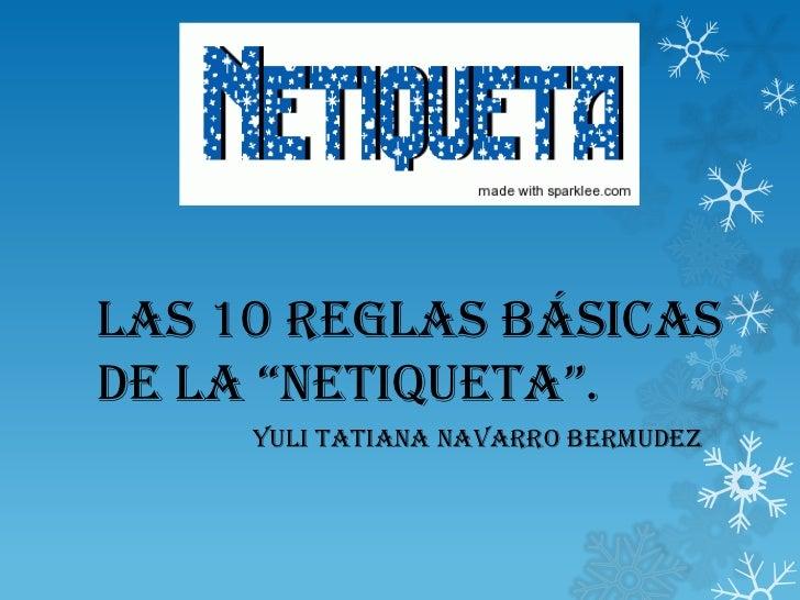 """LAS 10 REGLAS BÁSICASDE LA """"NETIQUETA"""".     YULI TATIANA NAVARRO BERMUDEZ"""